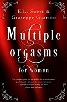 Multiple Orgasms for Women: The Complete Guide for Him and for Her to Reach Ecstasy: Psychological Techniques for Her, Sex Positions, Toys and Techniques to Help Her Reach Climax Again and Again