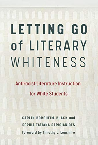 Compare Textbook Prices for Letting Go of Literary Whiteness: Antiracist Literature Instruction for White Students Language and Literacy Series Illustrated Edition ISBN 9780807763056 by Borsheim-Black, Carlin,Sarigianides, Sophia Tatiana,Lensmire, Timothy J.