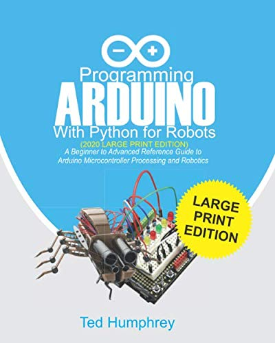 Programming ARDUINO With Python For Robots (2020 Large Print Edition): A Beginner to Advanced Reference Guide to Arduino Microcontroller Processing and Robotics