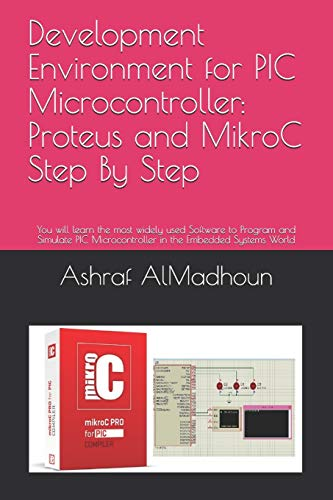 Development Environment for PIC Microcontroller: Proteus and MikroC Step By Step: You will learn the most widely used Software to Program and Simulate PIC Microcontroller in the Embedded Systems World