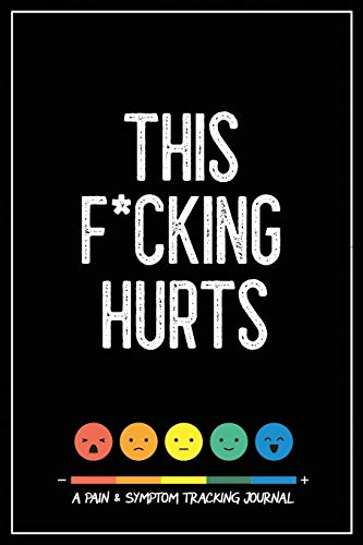 This F*cking Hurts: A Pain & Symptom Tracking Journal for Chronic Pain & Illness