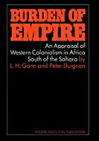The Burden of Empire: An Appraisal of Western Colonialism in Africa South of the Sahara (Hoover Inst Press Publication)