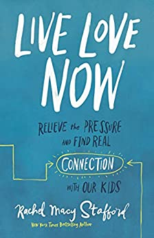 Live Love Now: Relieve the Pressure and Find Real Connection with Our Kids by [Rachel Macy Stafford]