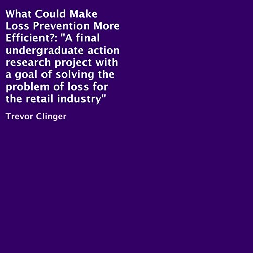 What Could Make Loss Prevention More Efficient?     A Final Undergraduate Action Research Project with a Goal of Solving the Problem of Loss for the Retail Industry              By:                                                                                                                                 Trevor Clinger                               Narrated by:                                                                                                                                 Al Remington                      Length: 51 mins     11 ratings     Overall 3.6