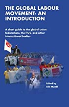 The Global Labour Movement: An Introduction: A short guide to the Global Union Federations, the ITUC, and other international bodies