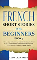 French Short Stories for Beginners Book 3: Over 100 Dialogues and Daily Used Phrases to Learn French in Your Car. Have Fun & Grow Your Vocabulary, with Crazy Effective Language Learning Lessons (French for Adults)