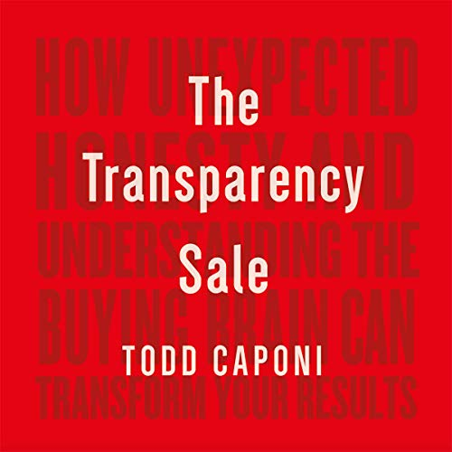 The Transparency Sale: How Unexpected Honesty and Understanding the Buying Brain Can Transform Your Results audiobook cover art