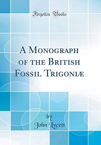 A Monograph of the British Fossil Trigoniæ (Classic Reprint)