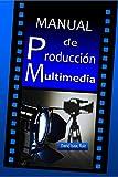 Manual de Produccin Multimedia: De la idea al remake: Teatro, Radio, Cine, televisin, Internet y ms (Manuales Promonet)