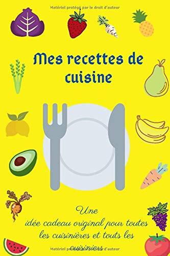 Mes recettes de cuisine: Une idée cadeau original pour toutes les cuisinières et touts les cuisiniers/Mon Cahier de recettes/carnet de recettes à remplir/livre de 100 pages papier crème.