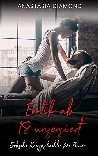 Erotik ab 18 unzensiert: Erotische Kurzgeschichten für Frauen