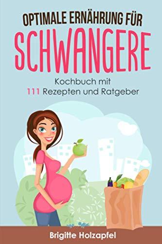 Optimale Ernährung für Schwangere: 111 Rezepte für die Ernährung während der Schwangerschaft. Wie Du mit einer gesunden Ernährung für das Wohl von Mutter und Kind sorgst. Ein Ratgeber & Kochbuch
