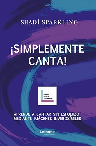 ¡SIMPLEMENTE CANTA!: Aprende a cantar sin esfuerzo mediante imágenes inverosímiles