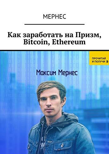 Как заработать наПризм, Bitcoin, Ethereum (Russian Edition)