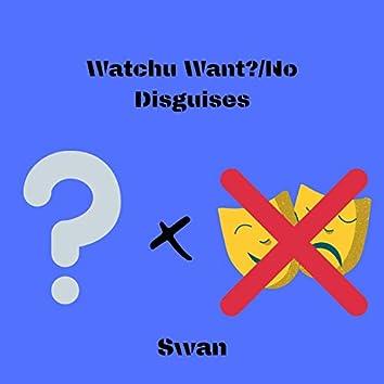 Watchu Want?/No Disguises