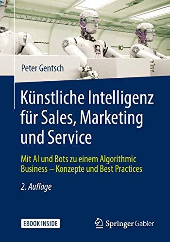 Künstliche Intelligenz für Sales, Marketing und Service: Mit AI und Bots zu einem Algorithmic Business – Konzepte und Best Practices
