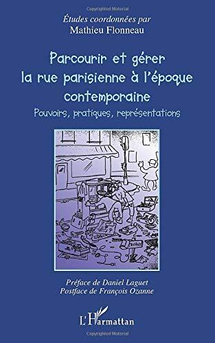 Parcourir et gérer la rue parisienne à l'époque contemporaine: Pouvoirs, pratiques, représentations