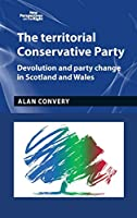 The Territorial Conservative Party: Devolution and Party Change in Scotland and Wales (New Perspectives on the Right)