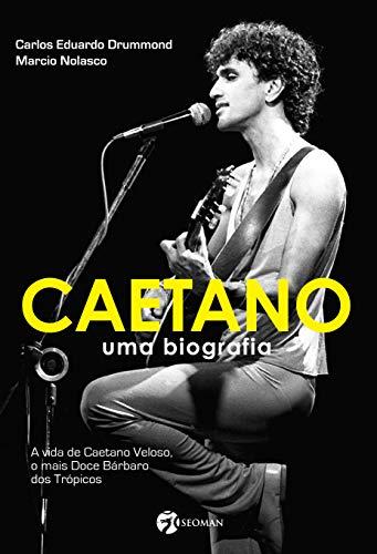 Caetano - Uma Biografia: Uma Biografia - A Vida de Caetano Veloso, o Mais Doce Bárbaro dos Trópicos