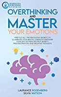 Overthinking and Master Your Emotions: Find Out All the Innovative Secrets to Illuminate Your Mental Strength, Empower Your Self-Esteem, Destroy Anxiety, Procrastination, and Negative Thoughts