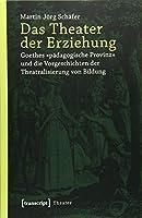 Das Theater der Erziehung: Goethes »paedagogische Provinz« und die Vorgeschichten der Theatralisierung von Bildung