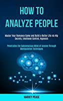 How to Analyze People: Master Your Romance Game and Build a Better Life via Nlp Secrets, Emotional Control, Hypnosis (Penetrates the Subconscious Mind of Anyone Through Manipulation Techniques)