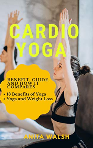 CARDIO YOGA: Benefit, Guide and How it Compares: 13 Benefits of Yoga, Yoga and Weight Loss (English Edition)