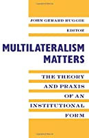Multilateralism Matters: The Theory and Praxis of an Institutional Form (New Directions in World Politics)