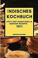 Indisches Kochbuch 2021: Koestliche Traditionelle Indische Rezepte (Indian Recipes 2021 German Edition)
