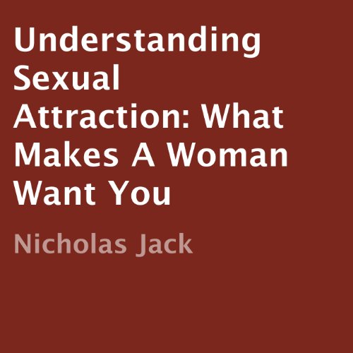Understanding Sexual Attraction: What Makes a Woman Want You audiobook cover art
