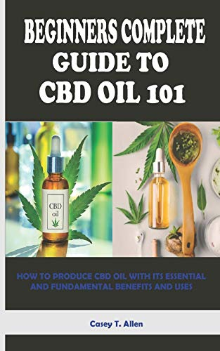 BEGINNERS COMPLETE GUIDE TO CBD OIL 101: HOW TO PRODUCE CBD OIL WITH ITS ESSENTIAL AND FUNDAMENTAL BENEFITS AND USES