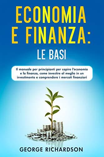 ECONOMIA E FINANZA: LE BASI : Il manuale per principianti per capire l'economia e la finanza, come investire al meglio in un investimento e comprendere i mercati finanziari