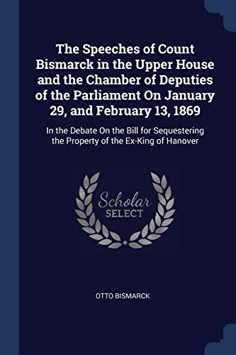 SPEECHES OF COUNT BISMARCK IN: In the Debate on the Bill for Sequestering the Property of the Ex-King of Hanover