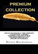 Nicolo Machiavelli The Complete Collection: (4 Books) The Prince, The Art of War, The Discourses on Livy, History of Florence