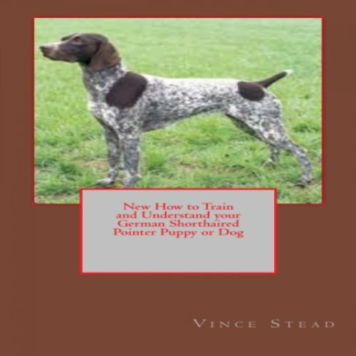 New How to Train and Understand your German Shorthaired Pointer Puppy or Dog cover art