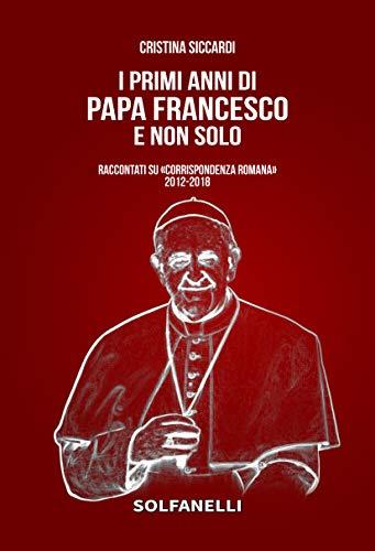 I primi anni di Papa Francesco e non solo. Raccontati su «Corrispondenza Romana» 2012-2018