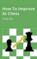 How To Improve At Chess: A Beginner's Guide to Improving at Chess as Quickly as Possible, In Fun and Easy-To-Read...