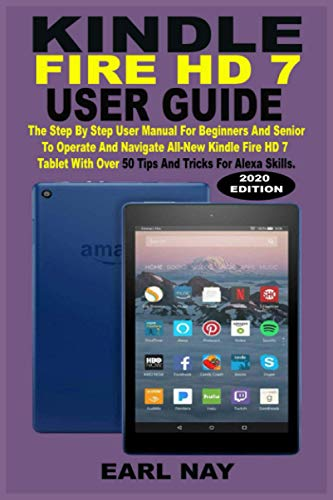 KINDLE FIRE HD 7 USER GUIDE: The Step By Step User Manual For Beginners And Seniors To Operate And Navigate All-New Kindle Fire HD 7 Tablet With Over 50 Tips And Tricks For Alexa Skills And Screenshot