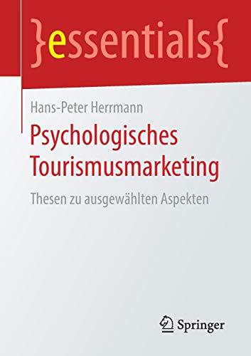 Psychologisches Tourismusmarketing: Thesen zu ausgewählten Aspekten (essentials)