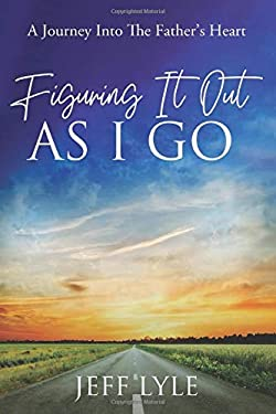 Figuring It Out As I Go: A Journey Into The Father's Heart