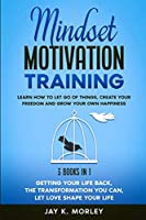 Mindset Motivation Training: Learn How to Let Go of Things, Create Your Freedom and Grow Your Own Happiness