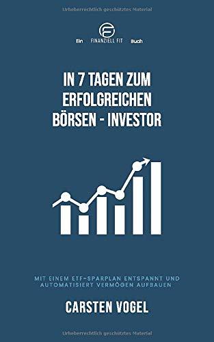 In 7 Tagen zum erfolgreichen Börsen-Investor: Mit einem ETF-Sparplan entspannt und automatisiert Vermögen aufbauen