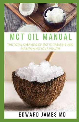 MCT OIL MANUAL: THE TOTAL OVERVIEW OF MCT IN TREATING AND MAINTAINING YOUR HEALTH