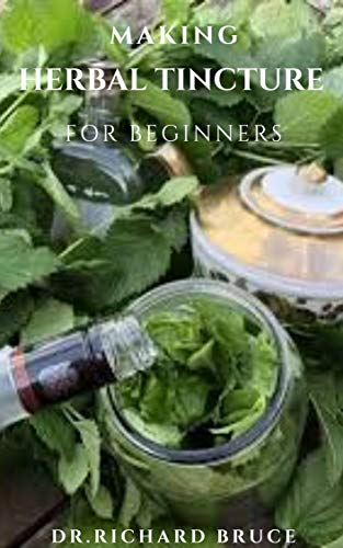 MAKING HERBAL TINCTURE FOR BEGINNERS: Beginners Guide To Soothe Your Body, Mind and Spirit using Natural Herbal Tinctures