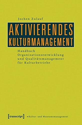 Aktivierendes Kulturmanagement: Handbuch Organisationsentwicklung und Qualitätsmanagement für Kulturbetriebe (Schriften zum Kultur- und Museumsmanagement)