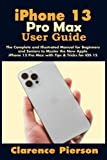 iPhone 13 Pro Max User Guide: The Complete and Illustrated Manual for Beginners and Seniors to Master the New Apple iPhone 13 Pro Max with Tips & Tricks for iOS 15