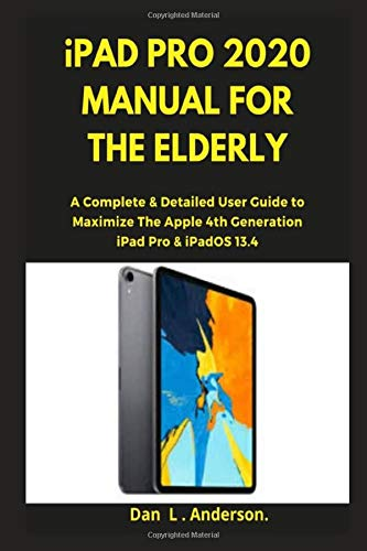 iPad Pro 2020 Manual for the Elderly: A Complete & Detailed User Guide to Maximize the Apple 4th Generation iPad Pro & iPadOS 13.4