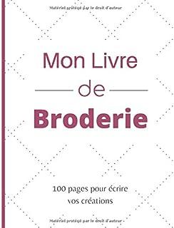 Mon Livre de Broderie: 100 Pages Quadrillées et Lignées pour écrire les Patrons de Vos..