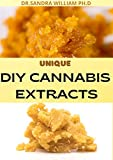 UNIQUE DIY CANNABIS EXTRACTS : The Perfect Guide On How to Make Marijuana Extracts For Cooking in Your Home (English Edition)