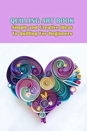 Quilling Art Book: Simple and Creative Ideas To Quilling For Beginners: Quilling Beginners Tutorial (English Edition)
